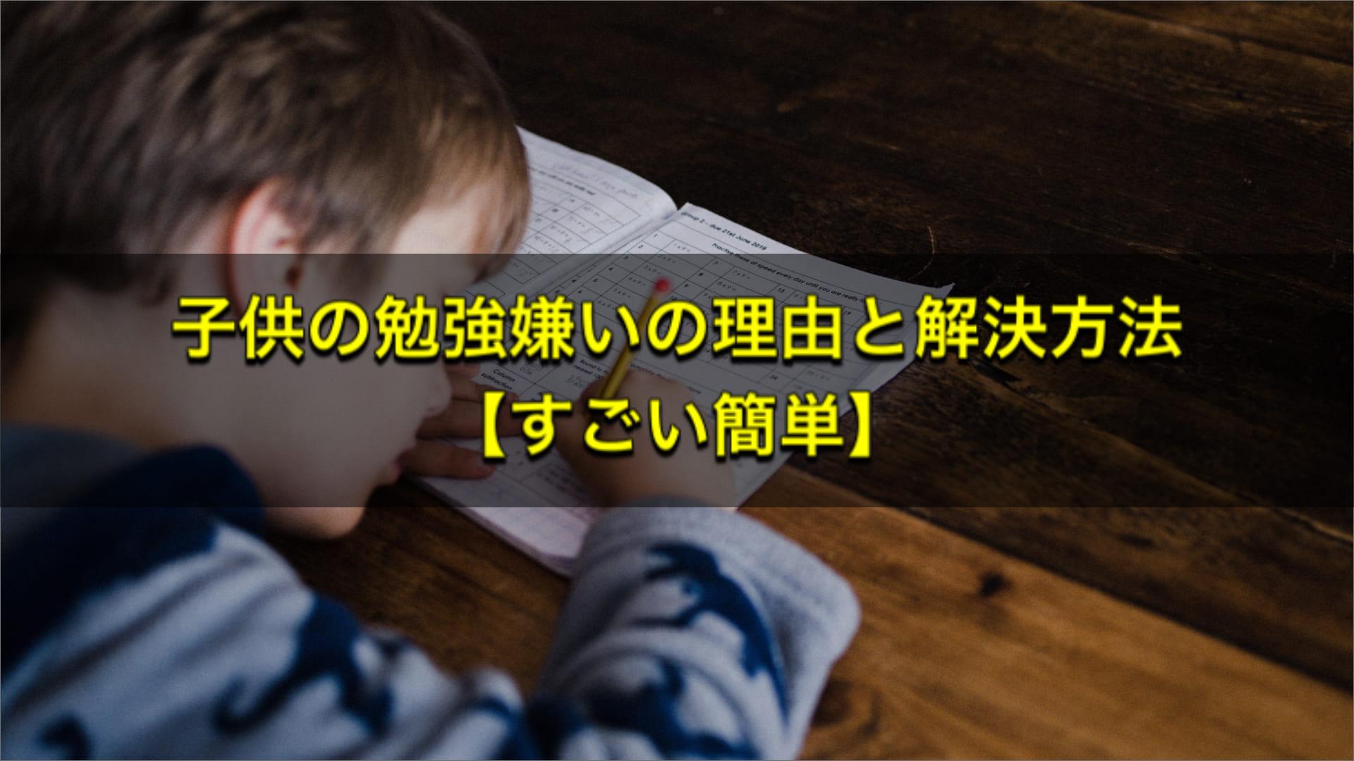 子供の勉強嫌いの理由と解決方法【すごい簡単】