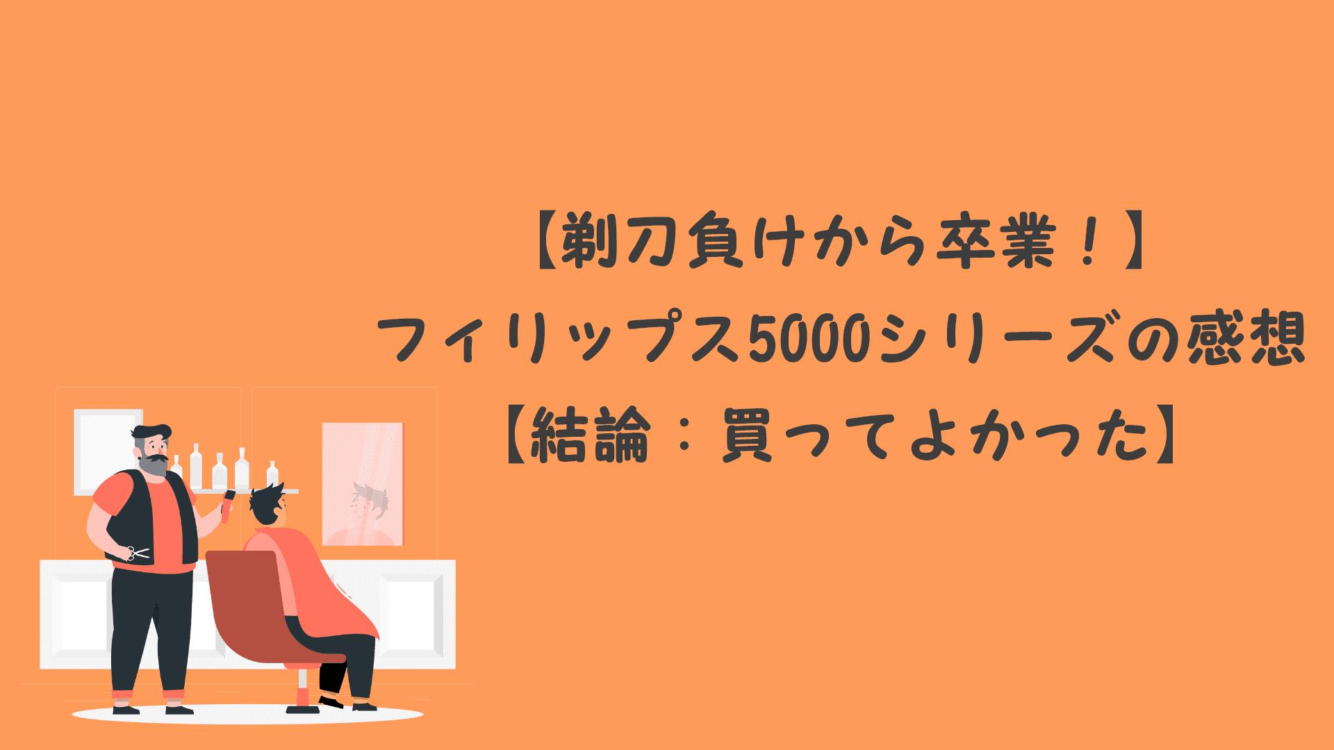 【剃刀負けから卒業!】フィリップス5000シリーズの感想【結論:買ってよかった】