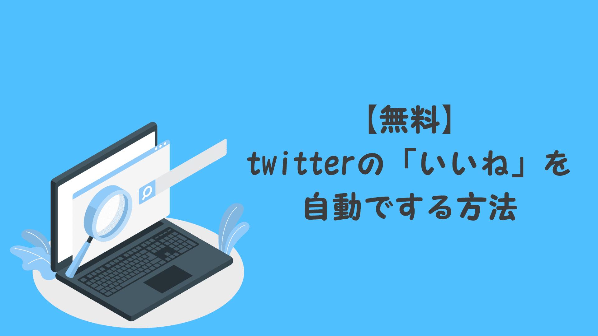 【無料】twitterの「いいね」を自動でする方法【注意:使用はしないでください】