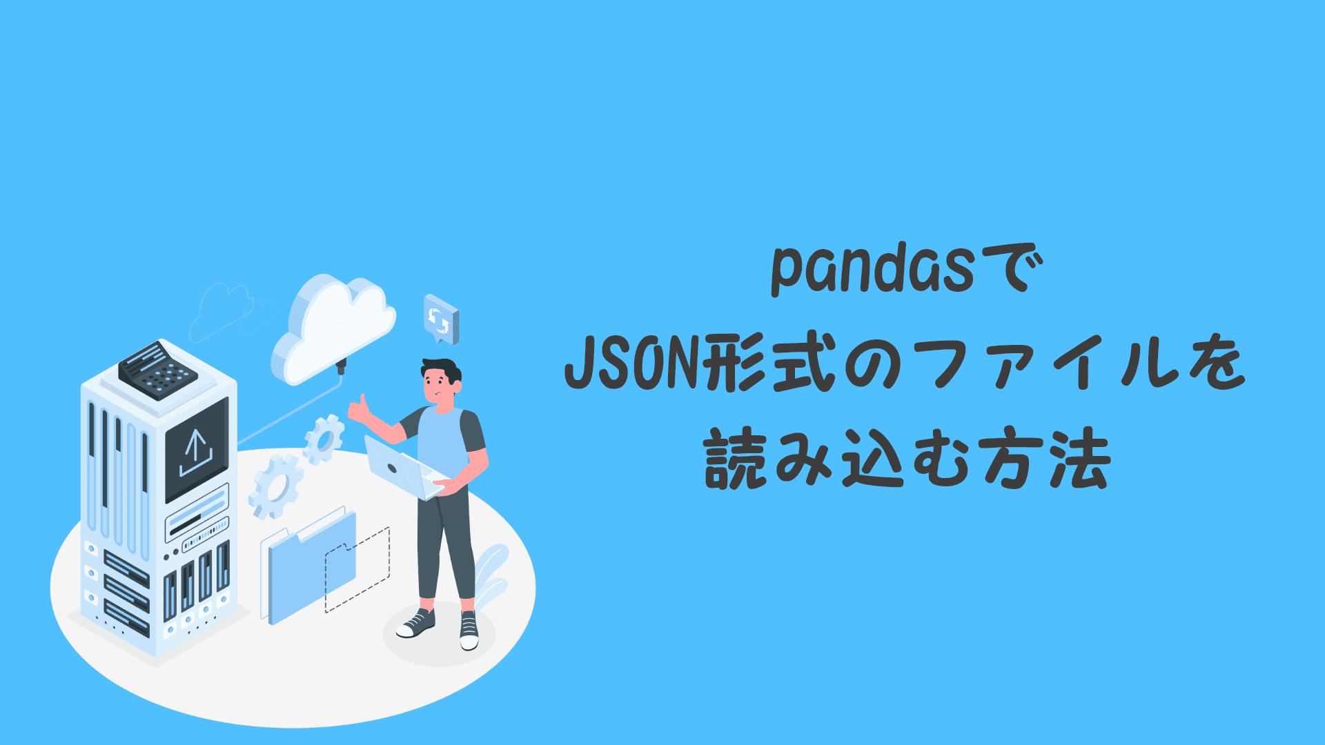 pandasでJSON形式のファイルを読み込む方法【誰でもできます】