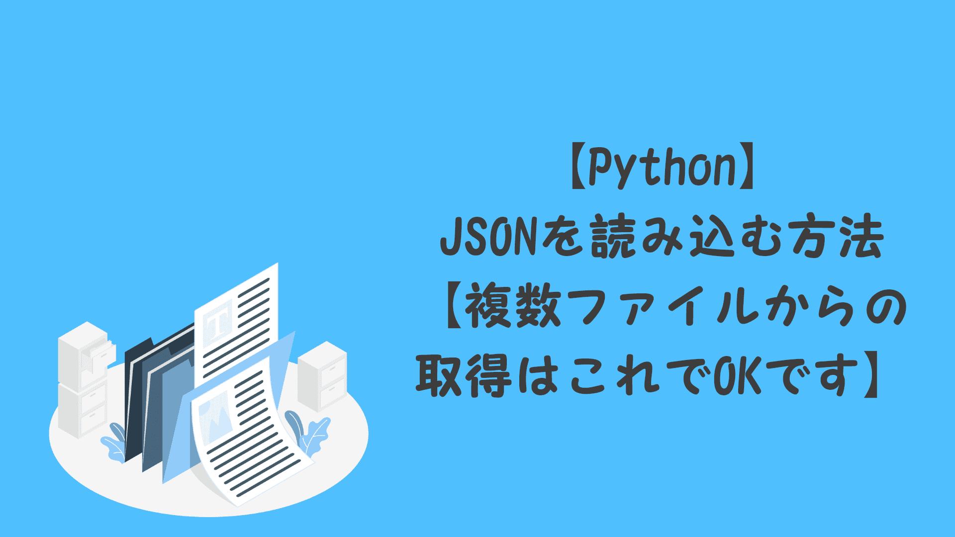 【Python】JSONを読み込む方法【複数ファイルからの取得はこれでOKです】