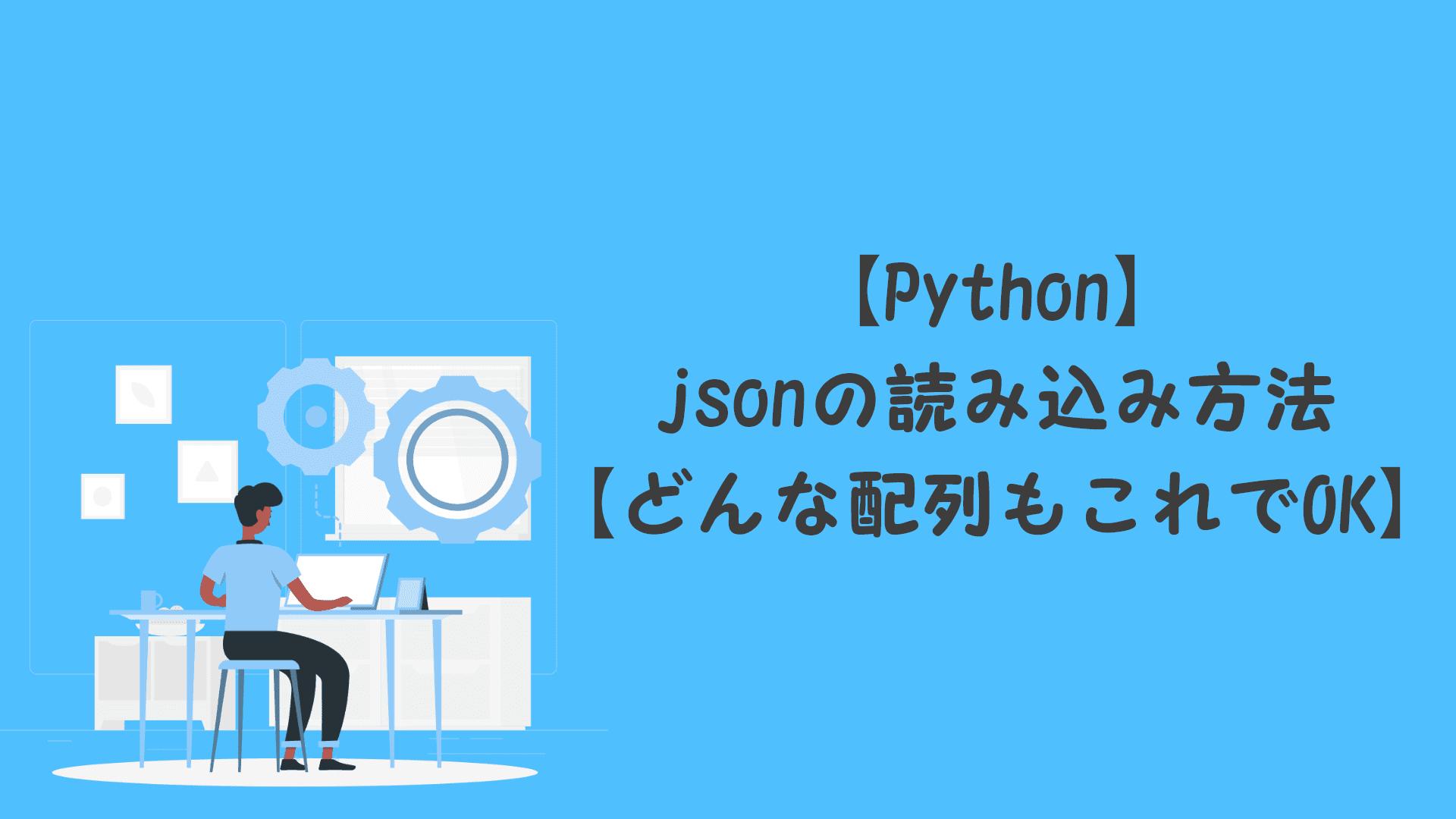 【Python】jsonの読み込み方法【どんな配列もこれでOK】