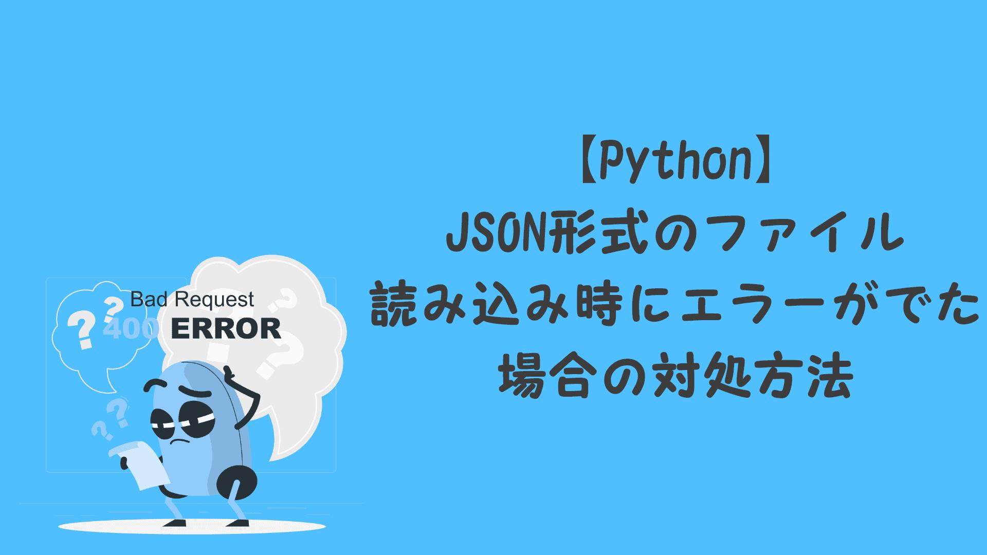 【Python】JSON形式のファイル読み込み時にエラーがでた場合の対処方法